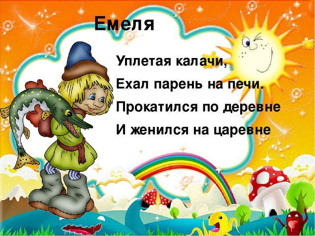 Емеля Уплетая калачи, Ехал парень на печи. Прокатился по деревне И женился на...