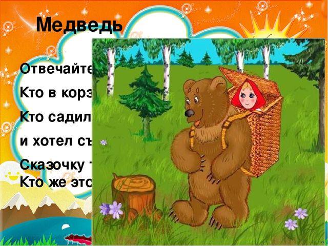 Медведь Отвечайте на вопрос: Кто в корзине Машу нёс, Кто садился на пенёк и х...