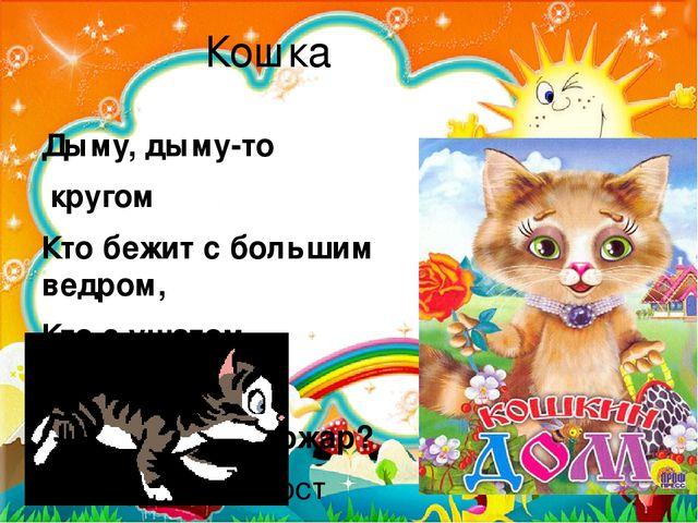 Кошка Дыму, дыму-то кругом Кто бежит с большим ведром, Кто с ушатом… Вот кошм...