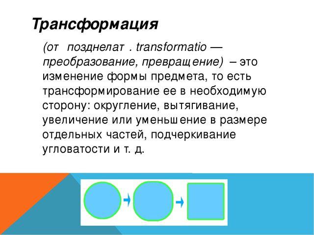 Трансформация  (от позднелат. transformatio —преобразование, превращение) ...