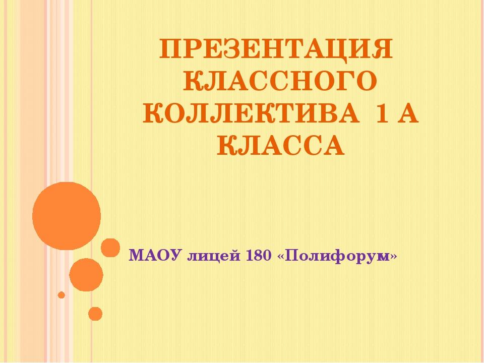 ПРЕЗЕНТАЦИЯ КЛАССНОГО КОЛЛЕКТИВА 1 А КЛАССА МАОУ лицей 180 «Полифорум»