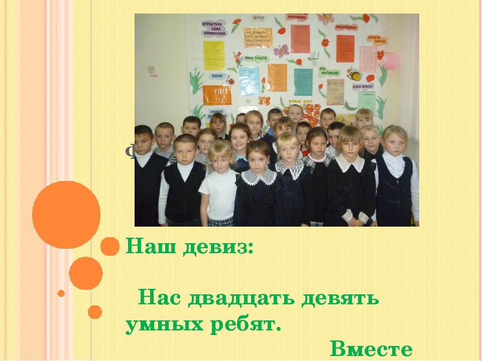 ФОТО КАЖДОГО Наш девиз: Нас двадцать девять умных ребят. Вместе мы ДРУЖБАГРАД.