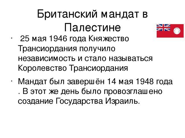 Британский мандат в Палестине 25 мая1946 годаКняжество Трансиордания получ...