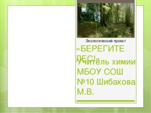 «БЕРЕГИТЕ ЛЕС!» Учитель химии МБОУ СОШ №10 Шибакова М.В. Экологический проект