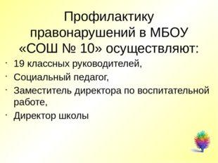 Профилактику правонарушений в МБОУ «СОШ № 10» осуществляют: 19 классных руко