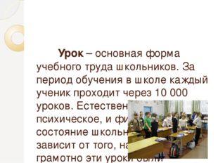 Урок – основная форма учебного труда школьников. За период обучения в школе