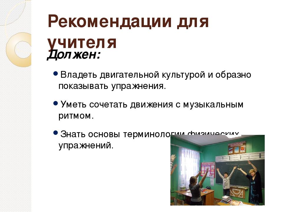Рекомендации для учителя Должен: Владеть двигательной культурой и образно пок...