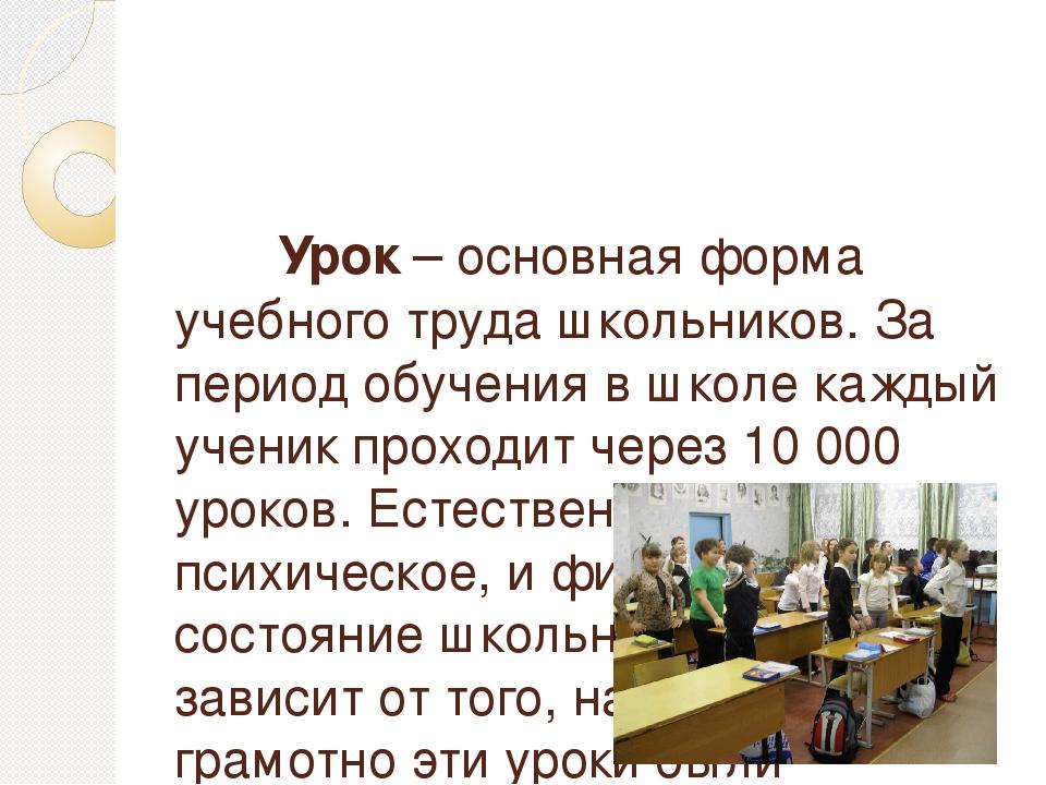 Урок – основная форма учебного труда школьников. За период обучения в школе...