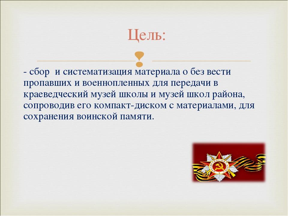 Цель: - сбор и систематизация материала о без вести пропавших и военнопленных...