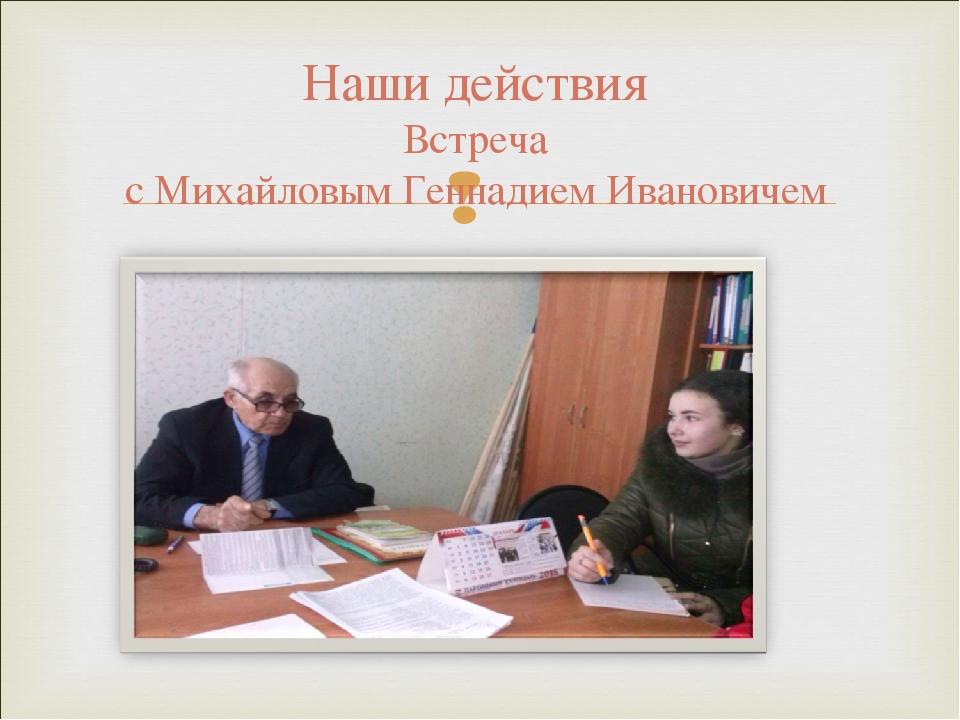 Наши действия Встреча с Михайловым Геннадием Ивановичем