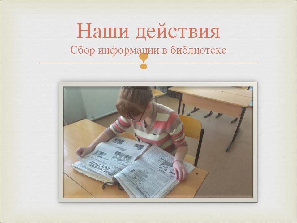 Наши действия Сбор информации в библиотеке
