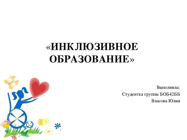 Выполнила: Студентка группы БОБ42ББ Власова Юлия «ИНКЛЮЗИВНОЕ ОБРАЗОВАНИЕ»