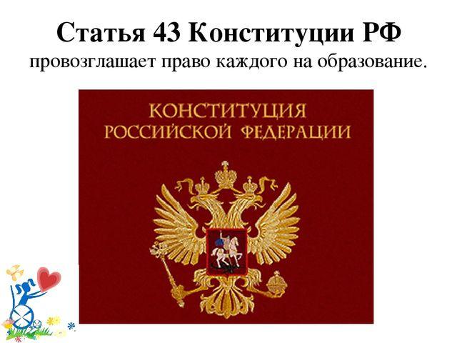Статья 43 Конституции РФ провозглашает право каждого на образование.