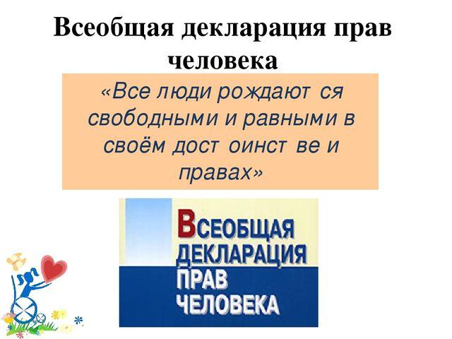 Всеобщая декларация прав человека «Все люди рождаются свободными и равными в...