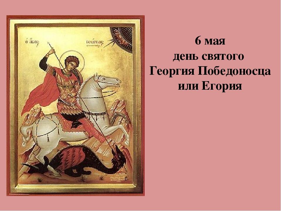 6 мая день святого Георгия Победоносца или Егория