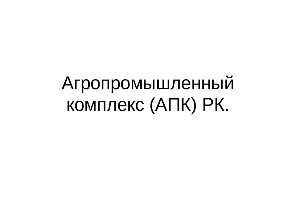 Агропромышленный комплекс (АПК) РК.