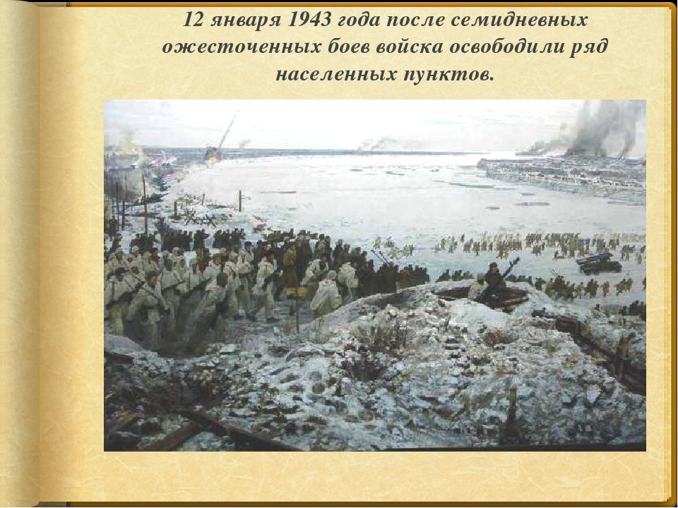 12 января 1943 года после семидневных ожесточенных боев войска освободили ряд...