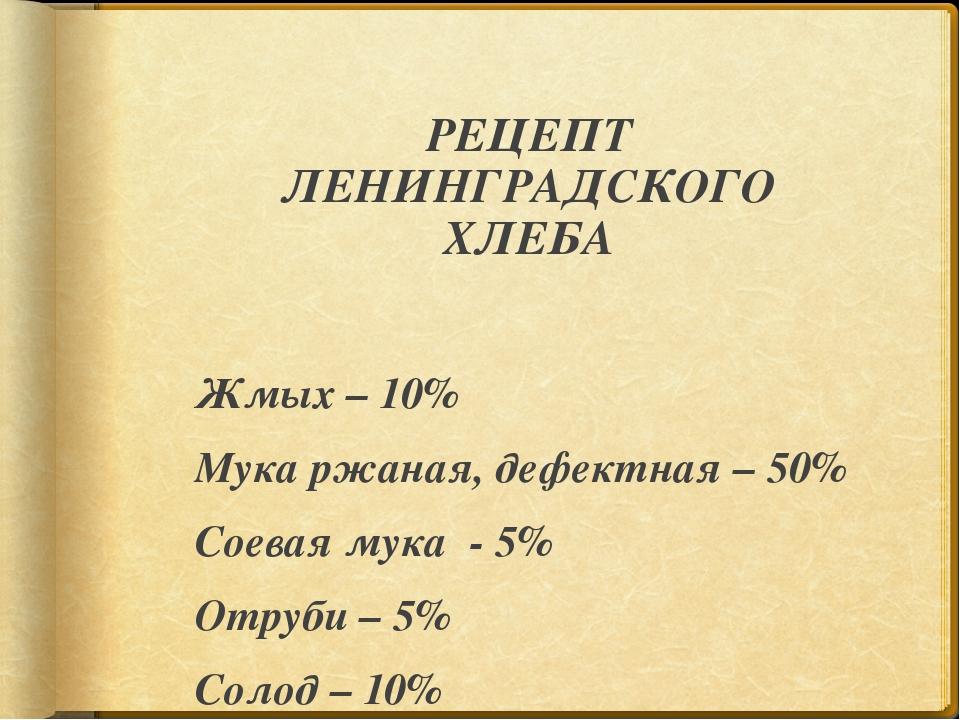 РЕЦЕПТ ЛЕНИНГРАДСКОГО ХЛЕБА Жмых – 10% Мука ржаная, дефектная – 50% Соевая м...