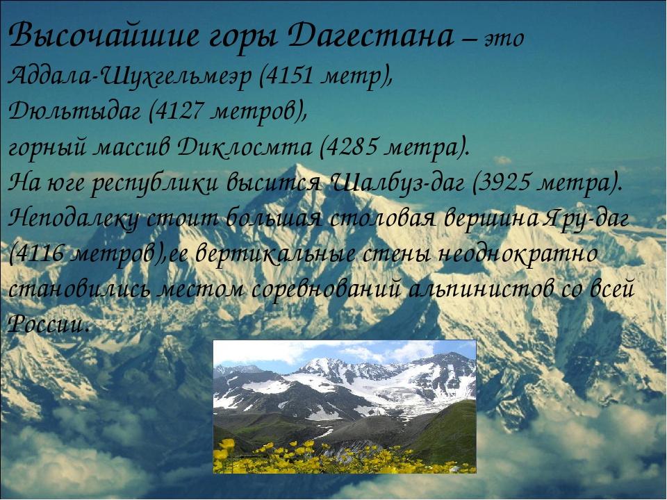 Высочайшие горы Дагестана – это Аддала-Шухгельмеэр (4151 метр), Дюльтыдаг (41...