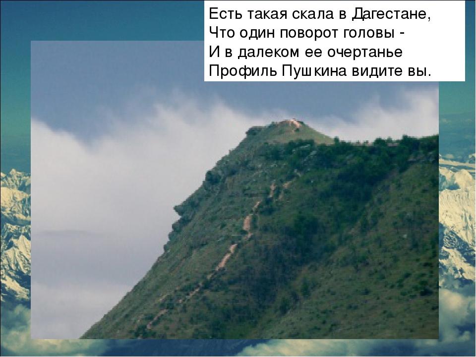 Есть такая скала в Дагестане, Что один поворот головы - И в далеком ее очерта...