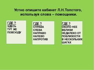 Устно опишите кабинет Л.Н.Толстого, используя слова – помощники. ГДЕ ? ЗДЕСЬ