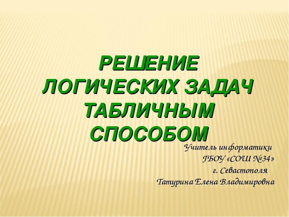 РЕШЕНИЕ ЛОГИЧЕСКИХ ЗАДАЧ ТАБЛИЧНЫМ СПОСОБОМ Учитель информатики ГБОУ «СОШ № 3...