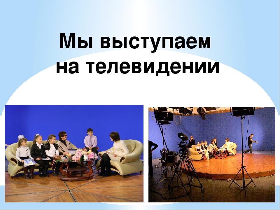 Мы выступаем на телевидении