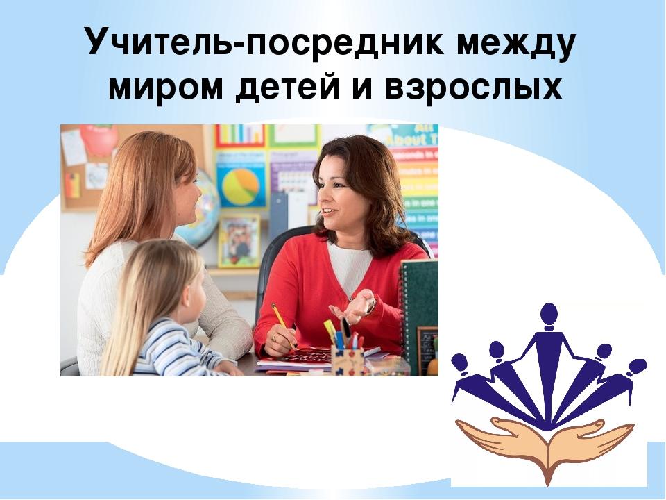 Учитель-посредник между миром детей и взрослых