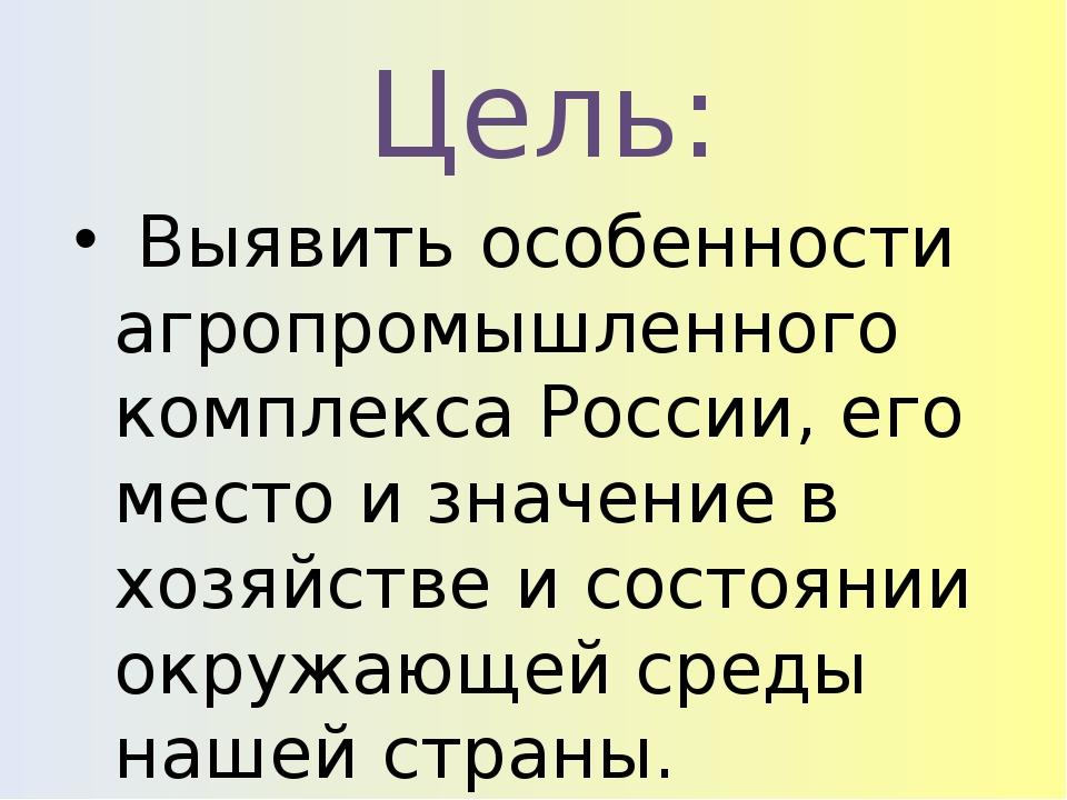 Цель: Выявить особенности агропромышленного комплекса России, его место и зн...