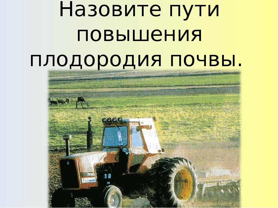 Назовите пути повышения плодородия почвы.