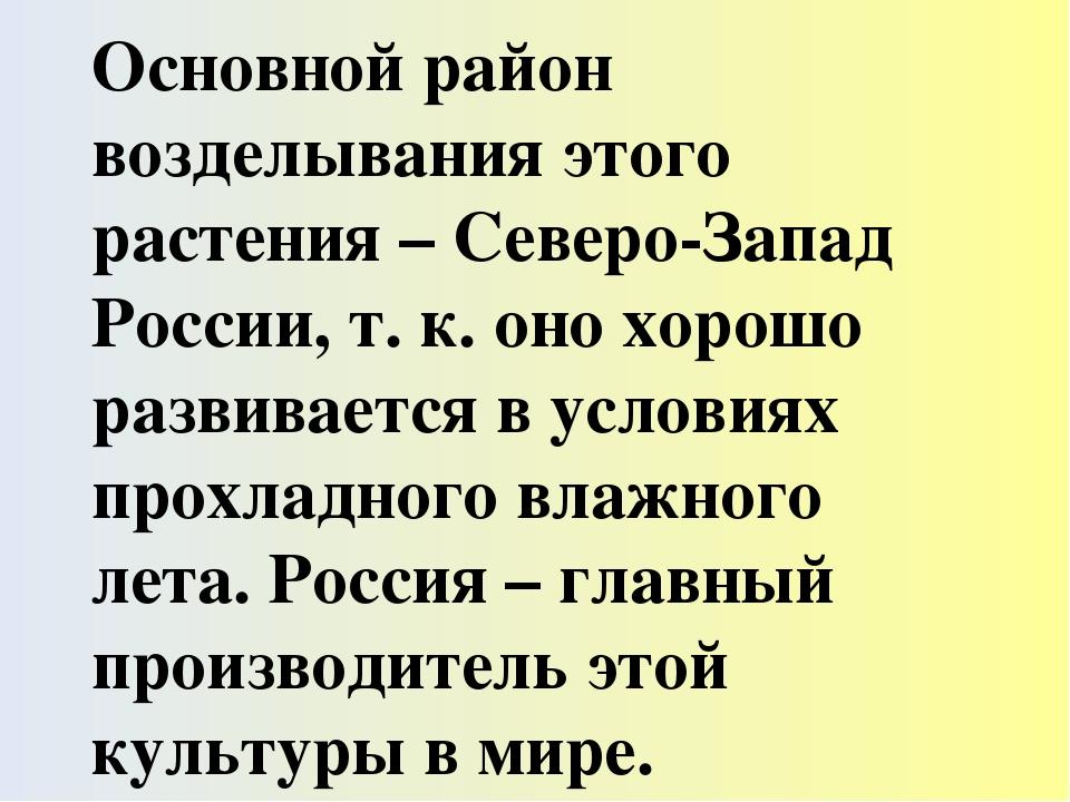 Основной район возделывания этого растения – Северо-Запад России, т. к. оно х...