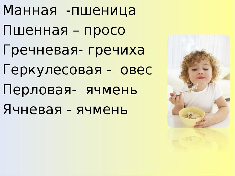 Манная -пшеница Пшенная – просо Гречневая- гречиха Геркулесовая - овес Перлов...