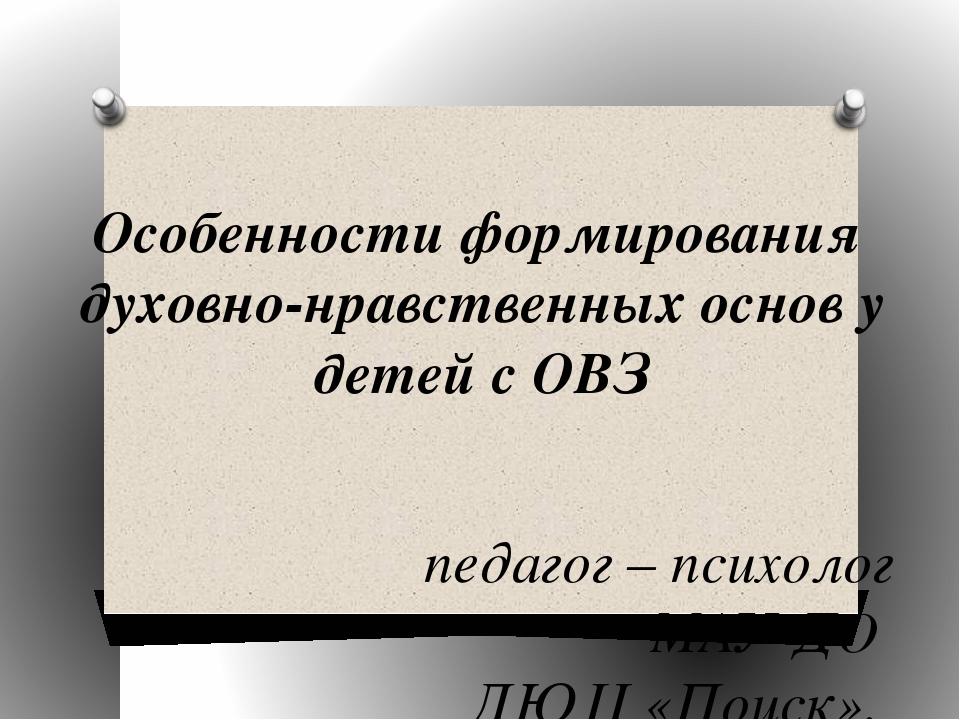 Особенности формирования духовно-нравственных основ у детей с ОВЗ педагог – п...