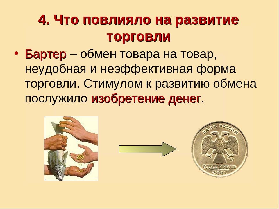4. Что повлияло на развитие торговли Бартер – обмен товара на товар, неудобна...
