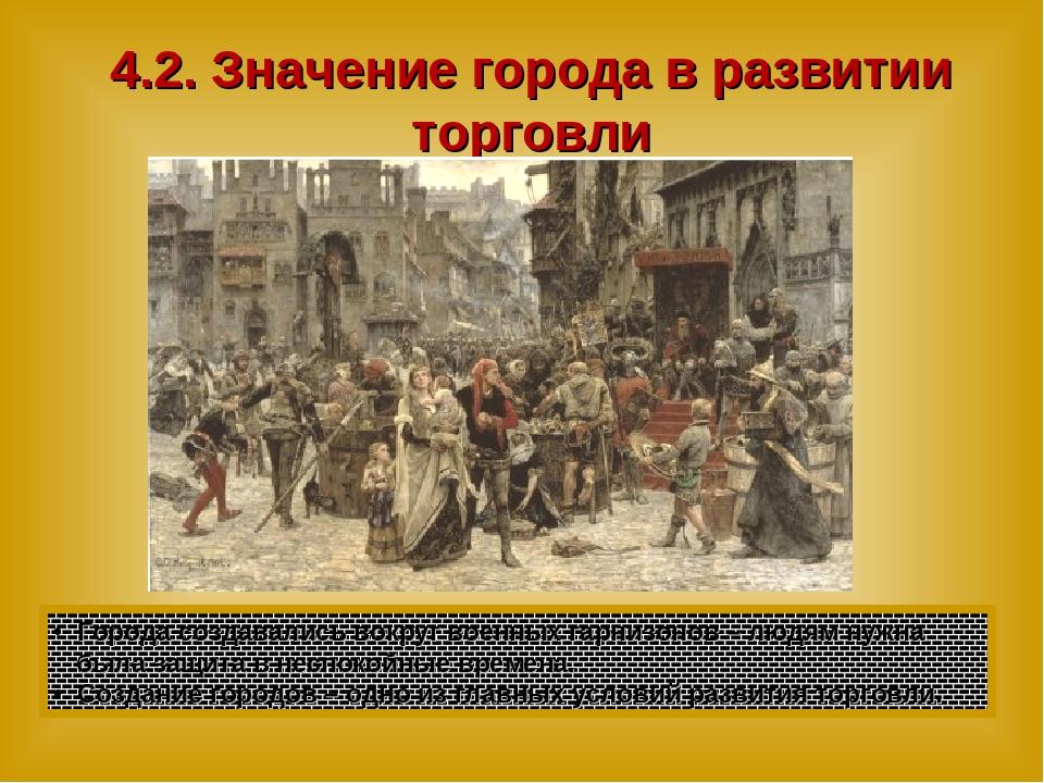 4.2. Значение города в развитии торговли Города создавались вокруг военных га...