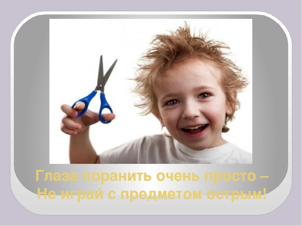 Глаза поранить очень просто – Не играй с предметом острым!