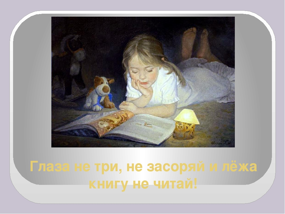 Глаза не три, не засоряй и лёжа книгу не читай!
