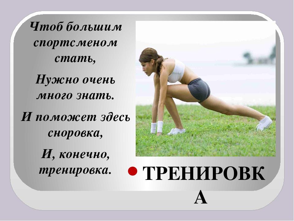 ТРЕНИРОВКА Чтоб большим спортсменом стать, Нужно очень много знать. И поможет...