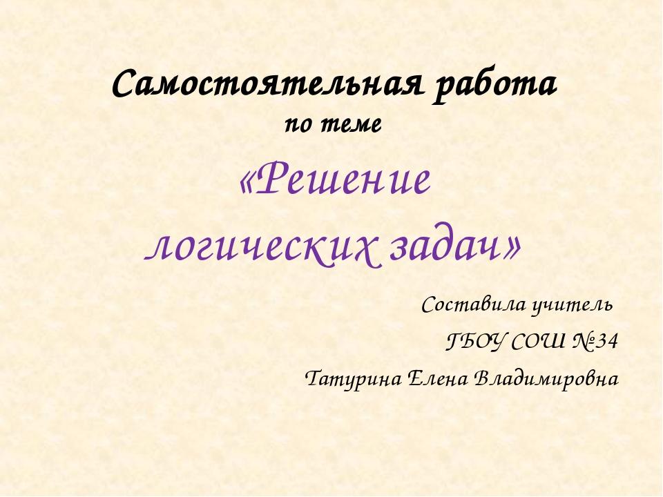 Самостоятельная работа по теме «Решение логических задач» Составила учитель Г...