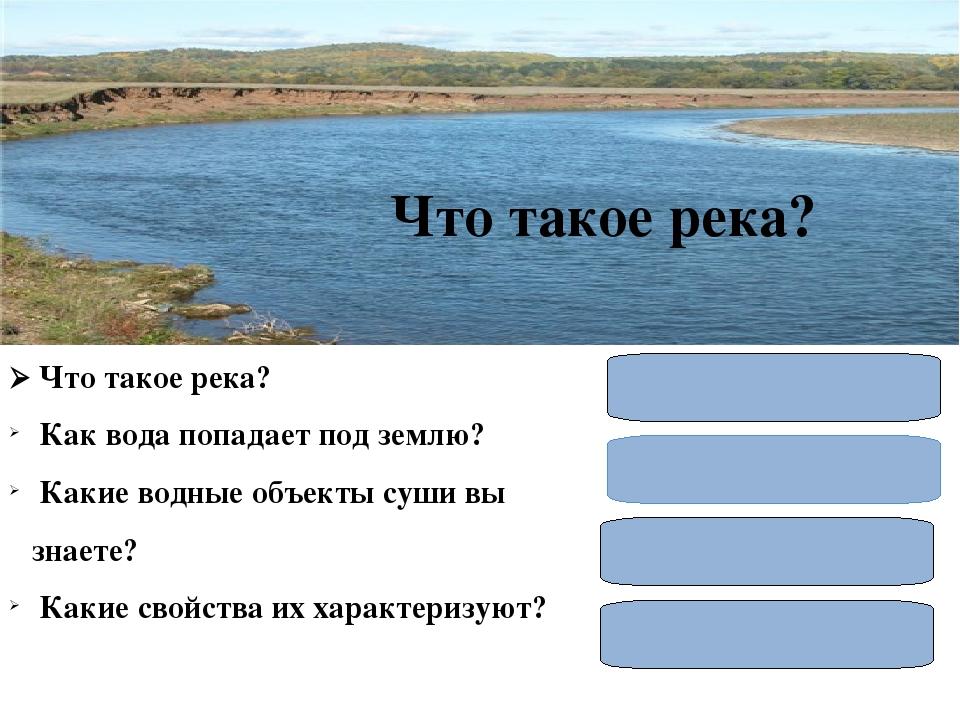  Что такое река? Как вода попадает под землю? Какие водные объекты суши вы...