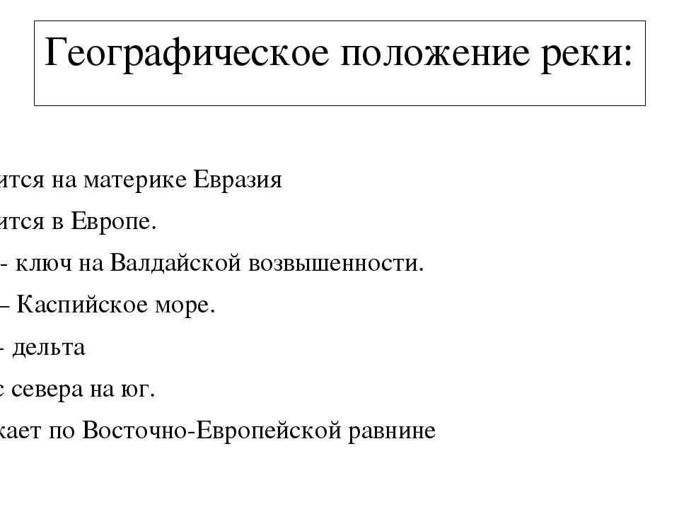 Географическое положение реки: 1.Волга 2.Находится на материке Евразия...
