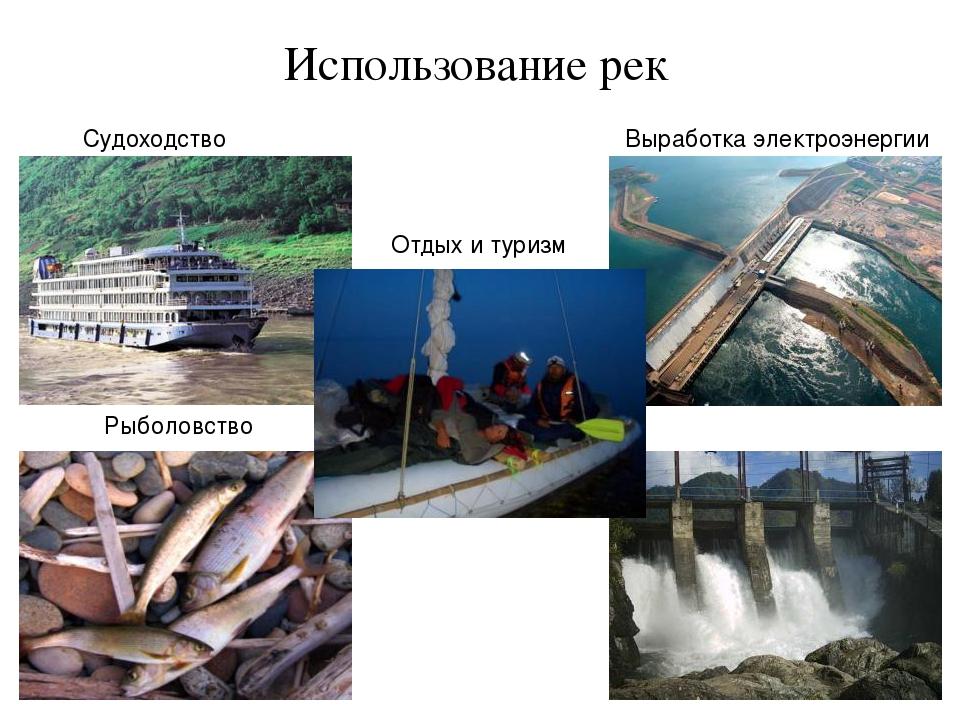 Использование рек Судоходство Рыболовство Выработка электроэнергии Отдых и ту...