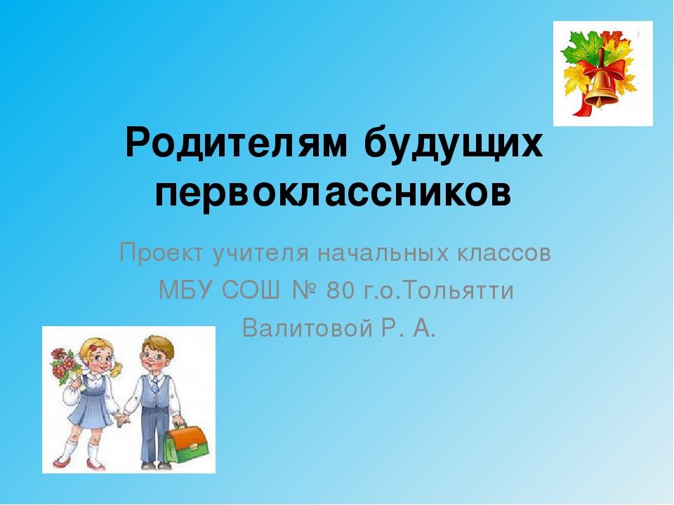 Родителям будущих первоклассников Проект учителя начальных классов МБУ СОШ №...