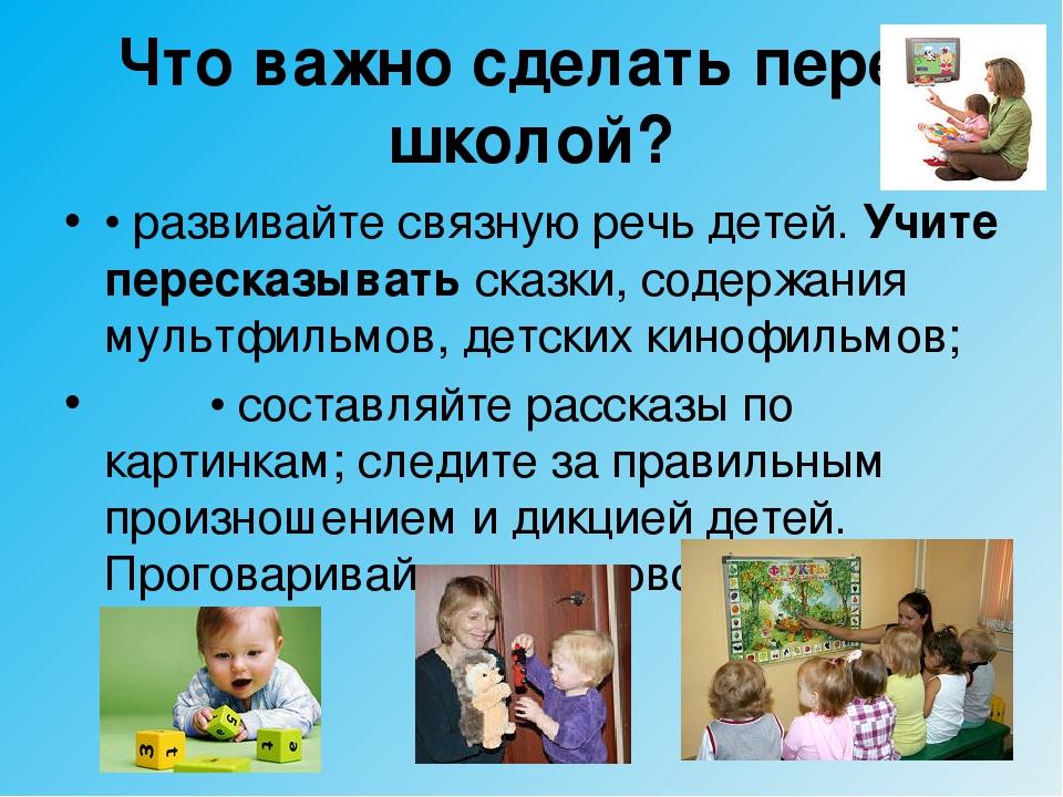 Что важно сделать перед школой? • развивайте связную речь детей. Учите переск...