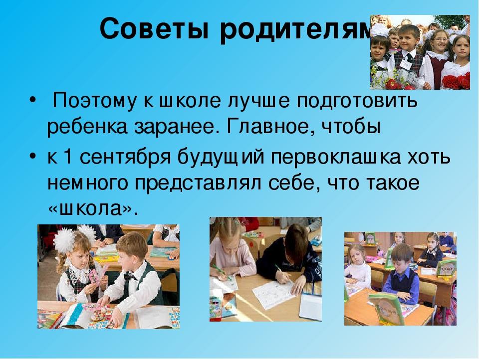 Советы родителям Поэтому к школе лучше подготовить ребенка заранее. Главное,...