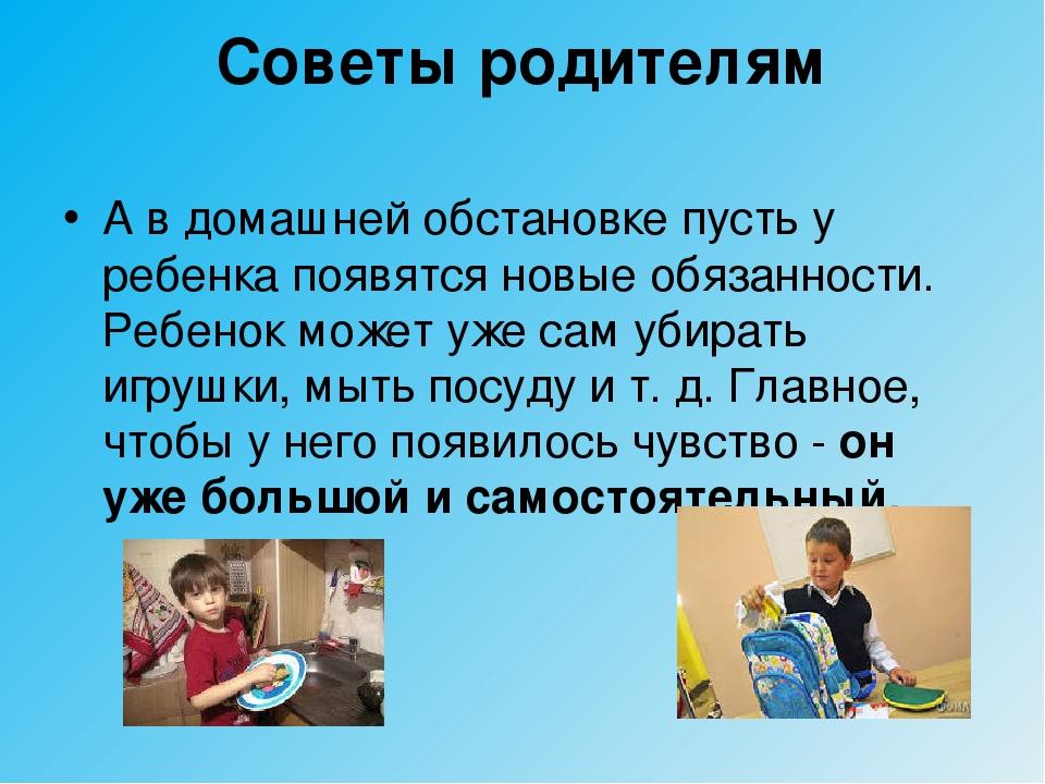 Советы родителям А в домашней обстановке пусть у ребенка появятся новые обяза...