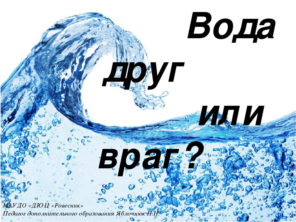 Вода друг или враг? МАУДО «ДЮЦ «Ровесник» Педагог дополнительного образовани...