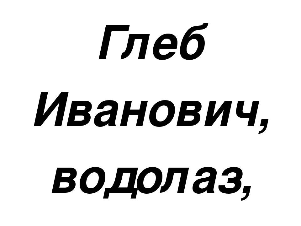 Глеб Иванович, водолаз, В день нырял по двадцать раз… Спас он двести сорок в...