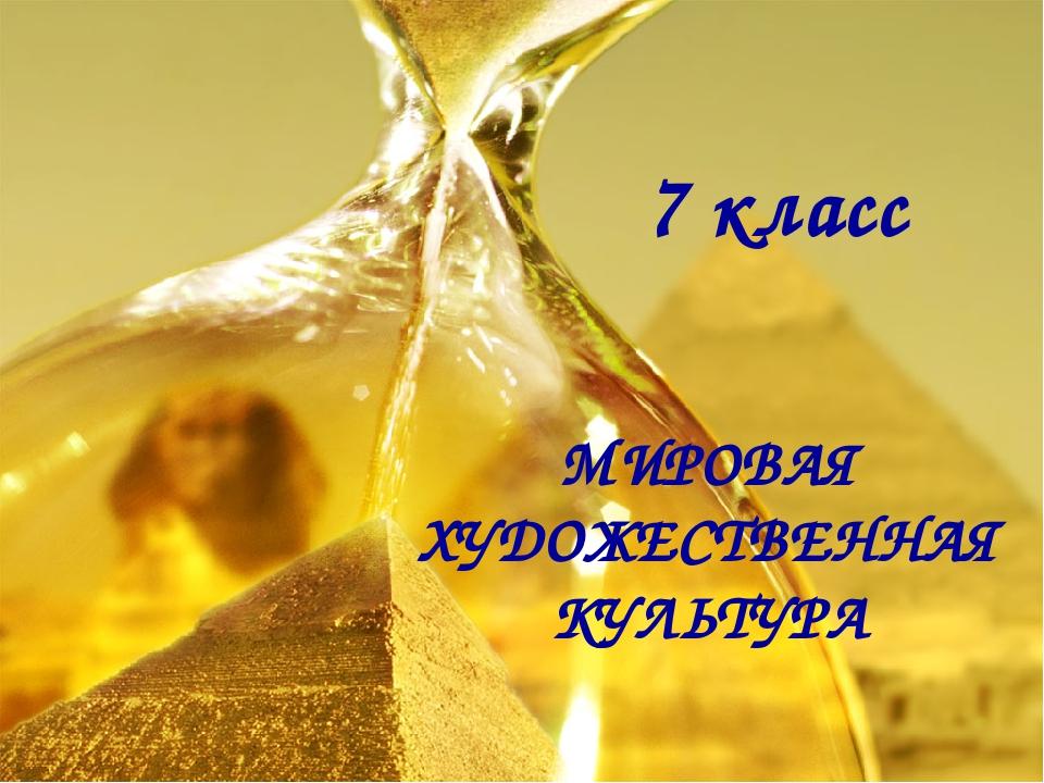 7 класс МИРОВАЯ ХУДОЖЕСТВЕННАЯ КУЛЬТУРА