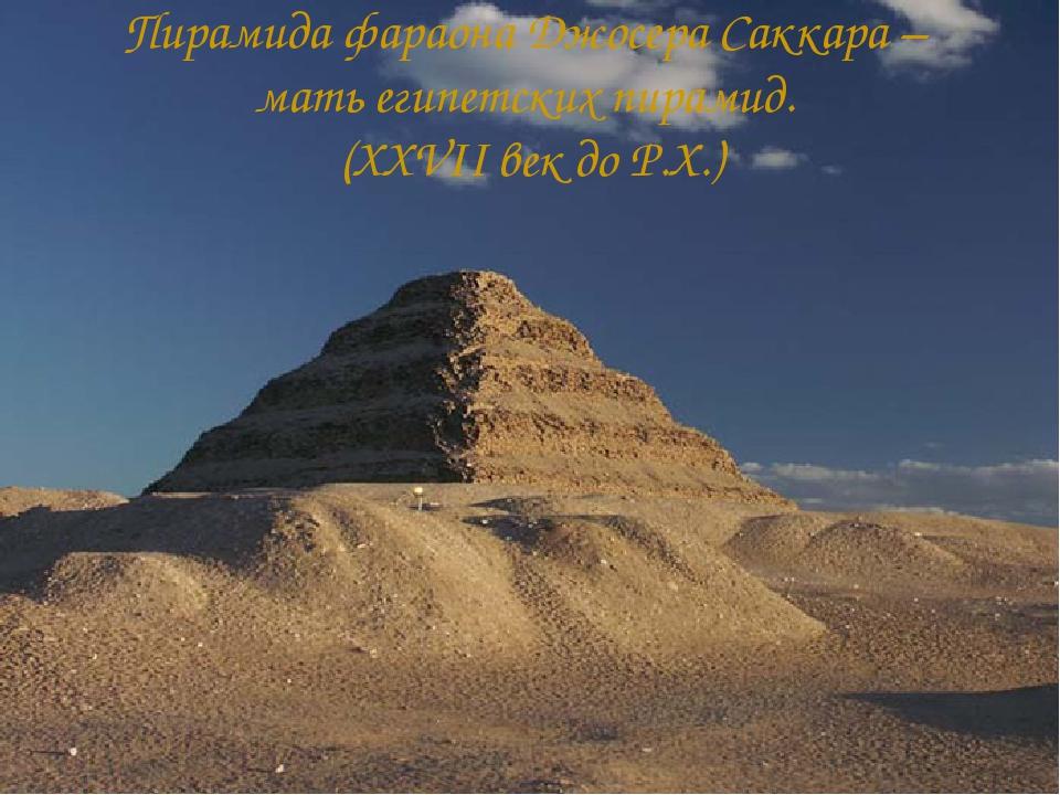 Пирамида фараона Джосера Саккара – мать египетских пирамид. (XXVII век до Р.Х.)
